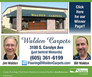Walden Carpets, 3100 S. Carolyn Ave (just behind Menards). (605) 361-6199. Flooring@WaldenCarpets.com. Jim Walden, Bill Walden, Carpet - Area Rugs - Tile & Stone - Hardwood - Laminate - Resilient - shawfloors.com. Click Here For Our Winner Page!!