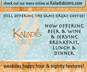 Kaladi's bistro. Check out our menu online at kaladisbistro.com. Still offering the same great coffee! Now offering beer & wine & serving breakfast, lunch & dinner. weekday happy hour & nightly features!