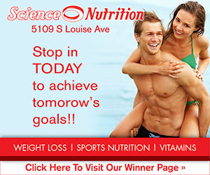 Science Nutrition, 5109 S Louise Ave. Stop in TODAY to achieve tomorrow's goals!! Weight Loss - Sports Nutrition - Vitamins. Click Here To Visit Our Winner Page