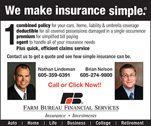 We make insurance simple. 1 combined policy for your cars, home, liability & umbrella coverage. 1 deductible for all covered possessions damaged in a single occurrence. 1 premium for simplified bill paying. 1 agent to handle all of your insurance needs. Plus quick, efficient claims service. Contact us to get a quote and see how simple insurance can be. Nahan Lindeman, 605-359-6391; Brian Nelson, 605-274-9800. Call or Click Now! Farm Bureau Financial Services - Insurance - Investments. Auto - Home - Life - Business - College - Retirement