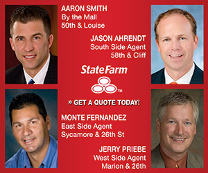 State Farm, Get a Quote Today! Aaron Smith, By the Mall, 50th & Louise; Jason Ahrendt, South Side Agent, 58th & Cliff; Monte Fernandez, East Side Agent, Sycamore & 26th St; Jerry Priebe, West Side Agent, Marion & 26th.