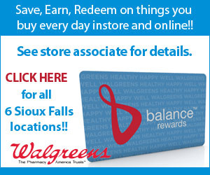 Save, Earn, Redeem on things you buy every day instore and online! Balance rewards. See store associate for details.Click here for all 6 Sioux Falls locations!! Walgreens - The Pharmacy America Trusts®