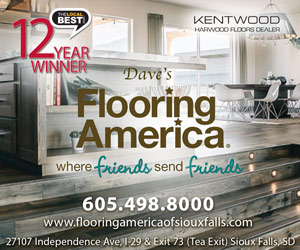 Dave & Gene's Flooring America. With you every step of the way. 8 Year Winner. 605-498-8000. 27107 Independence Avenue. I-29 & Exit 73 (Tea Exit). Sioux Falls, SD 57108. www.flooringamerica.com. geneserck@flooringamericasf.com. The Stainmaster Flooring Center. Click Here.