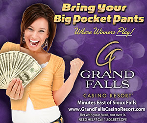 Bring Your Big Pocket Pants. Where Winners Play! Grand Falls Casino Resort, Minutes East of Sioux Falls. www.GrandFallsCasinoResort.com. Bet with your head, not over it. Need Help? Call 1-800-BETSOFF